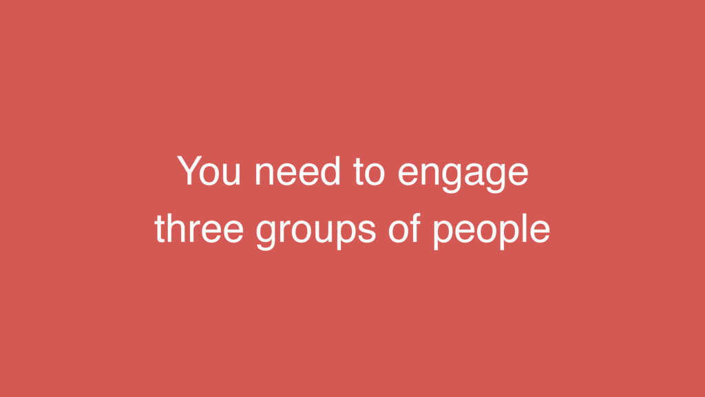 You need to engage three groups of people