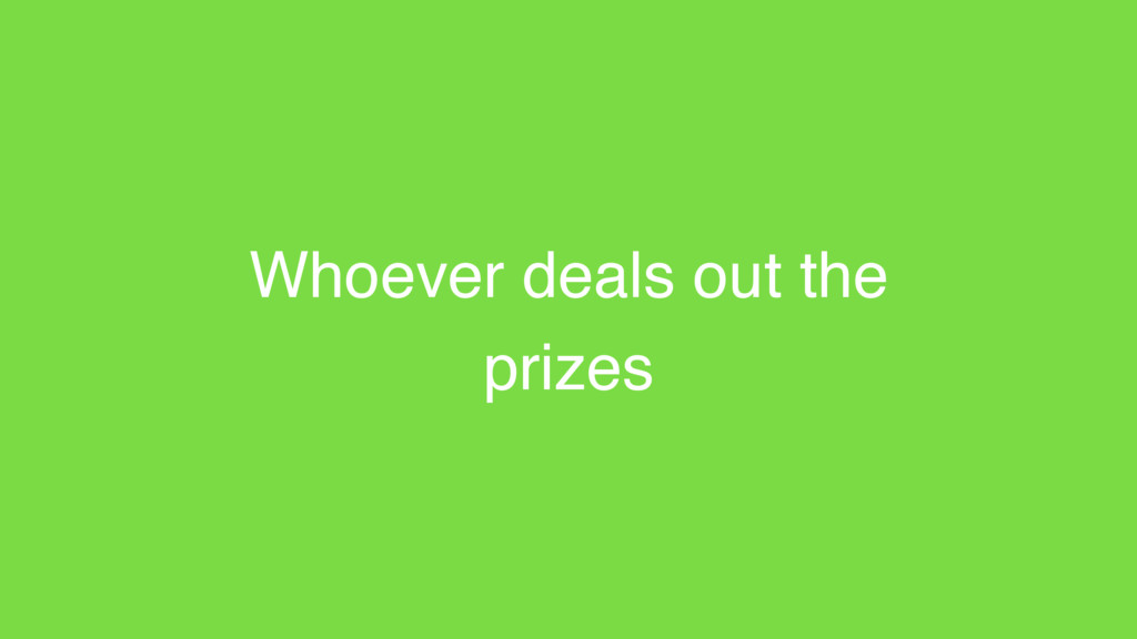 Whoever deals out the prizes