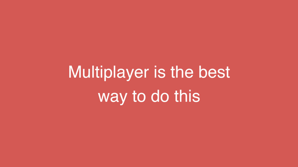 Multiplayer is the best way to do this