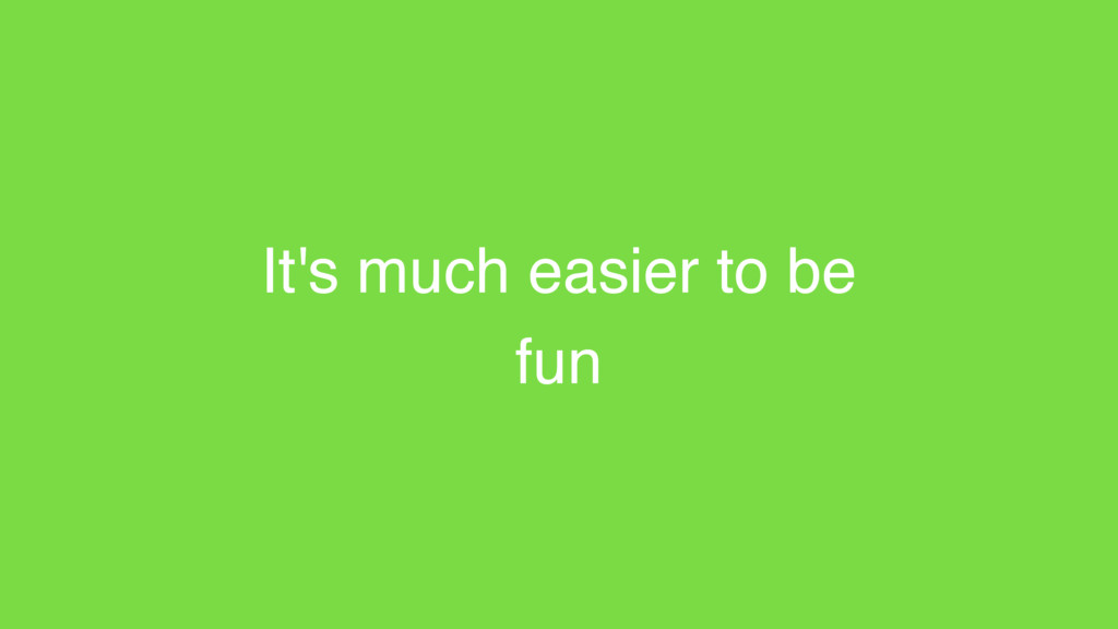 It's much easier to be fun