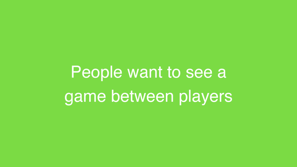 People want to see a game between players