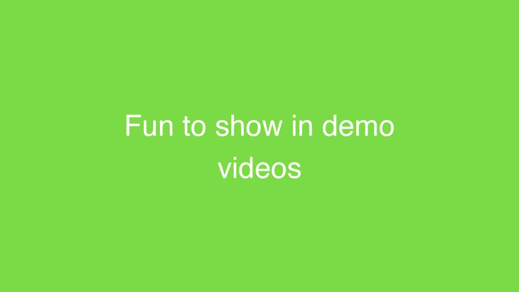 Fun to show in demo videos