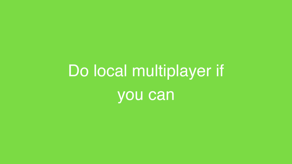 Do local multiplayer if you can