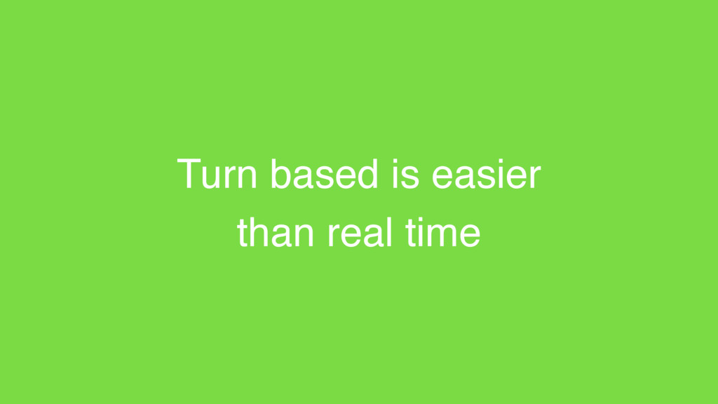 Turn based is easier than real time