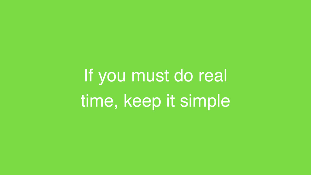 If you must do real time, keep it simple