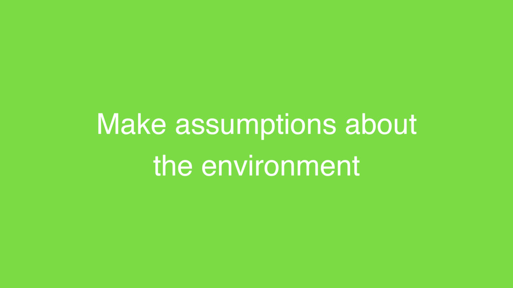 Make assumptions about the environment
