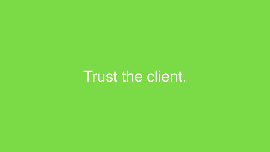 Trust the client.