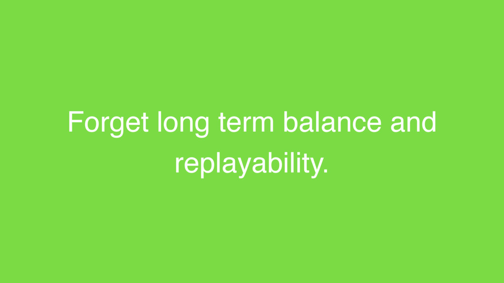 Forget long term balance and replayability.