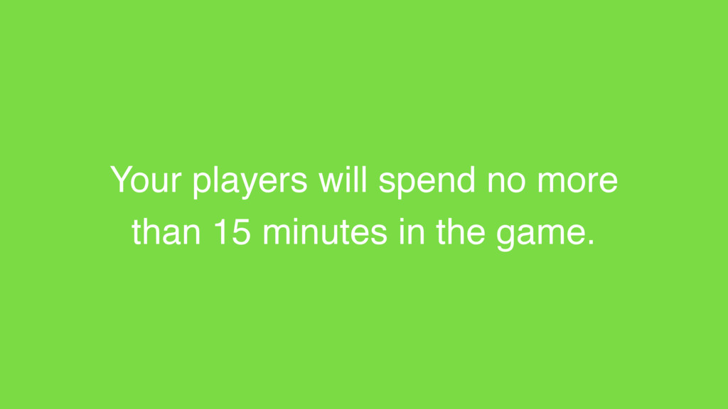 Your players will spend no more than 15 minutes...