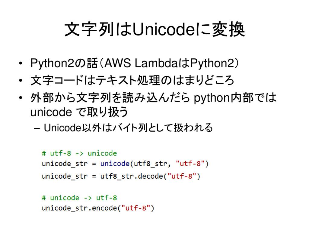 文字列はUnicodeに変換 • Python2の話(AWS LambdaはPython2) ...