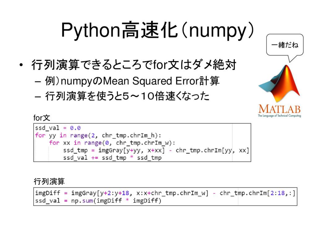 Python高速化(numpy) • 行列演算できるところでfor文はダメ絶対 – 例)num...