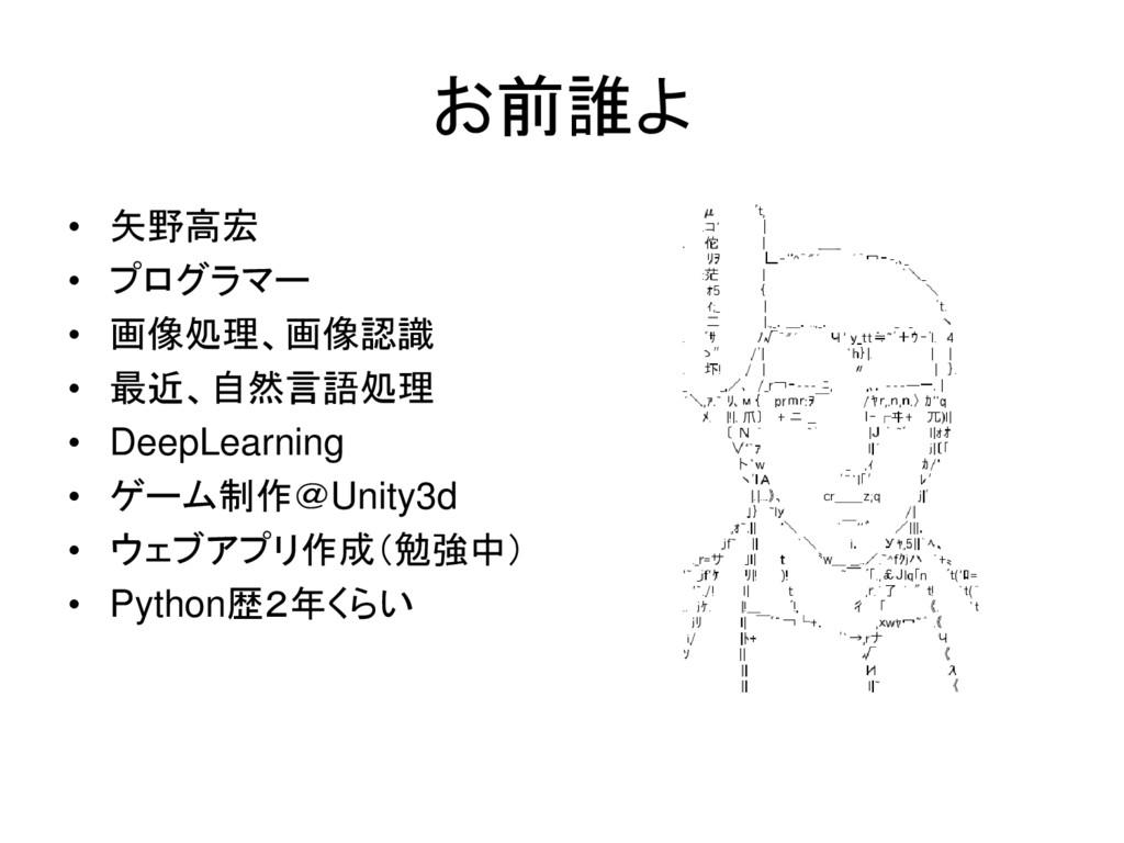お前誰よ • 矢野高宏 • プログラマー • 画像処理、画像認識 • 最近、自然言語処理 • ...