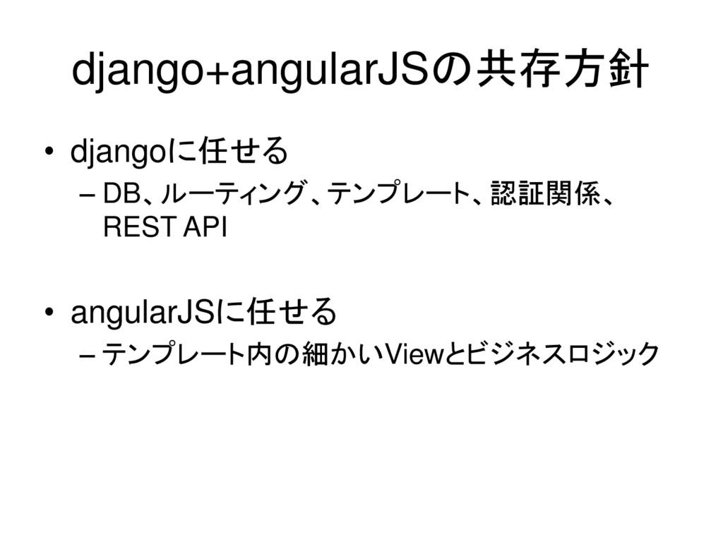 django+angularJSの共存方針 • djangoに任せる – DB、ルーティング、...