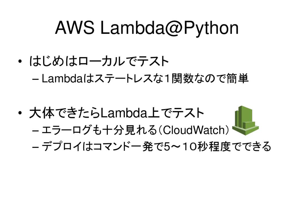 AWS Lambda@Python • はじめはローカルでテスト – Lambdaはステートレ...
