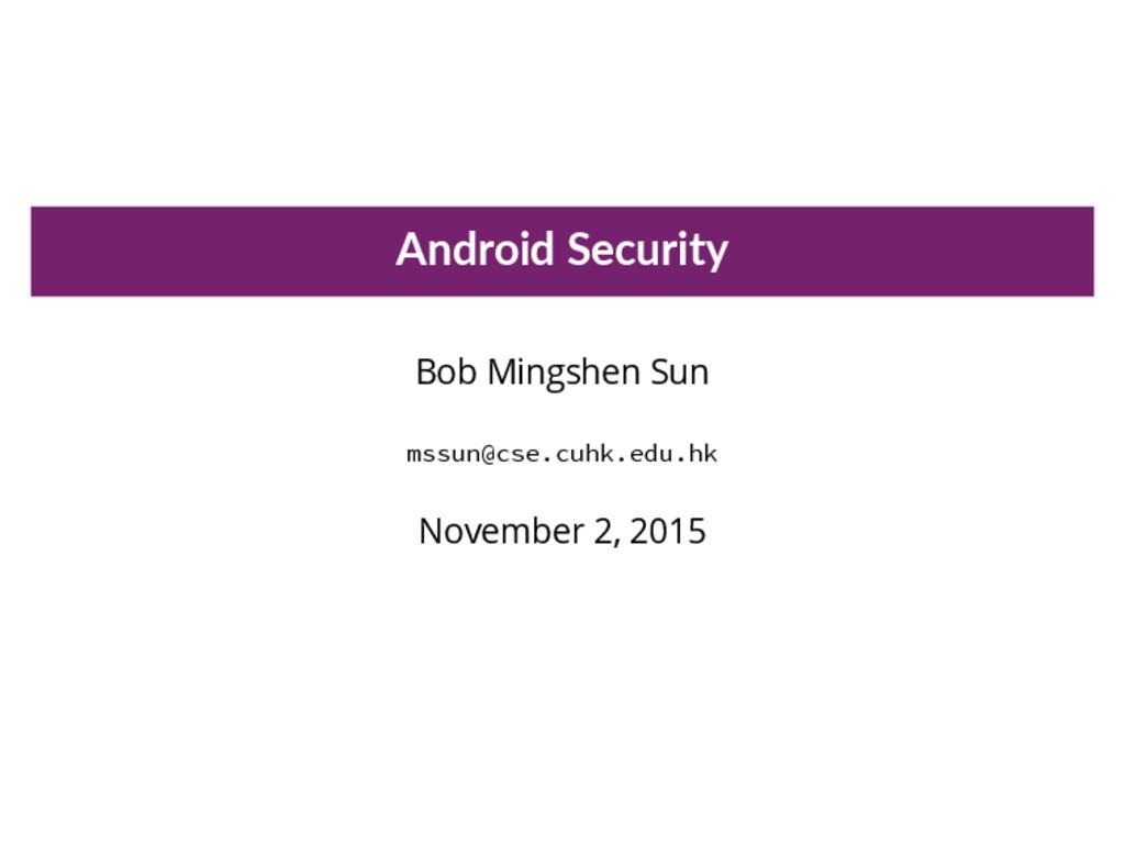 Android Security Bob Mingshen Sun mssun@cse.cuh...