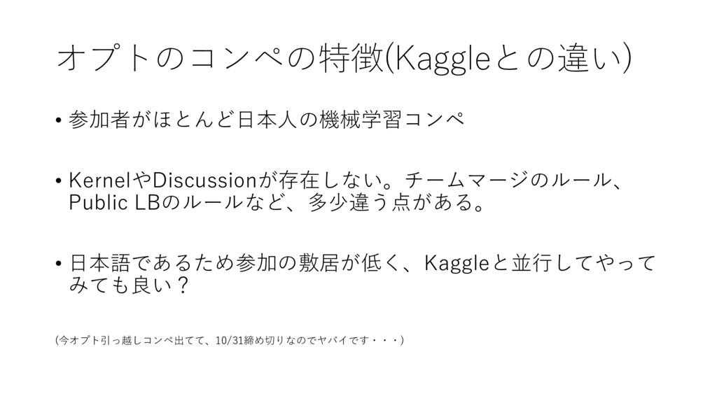 オプトのコンペの特徴(Kaggleとの違い) • 参加者がほとんど⽇本⼈の機械学習コンペ • ...