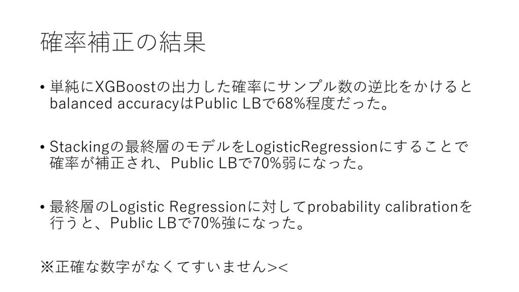 確率補正の結果 • 単純にXGBoostの出⼒した確率にサンプル数の逆⽐をかけると balan...