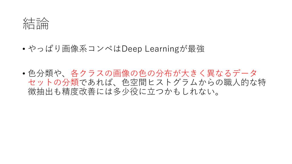 結論 • やっぱり画像系コンペはDeep Learningが最強 • ⾊分類や、各クラスの画像...