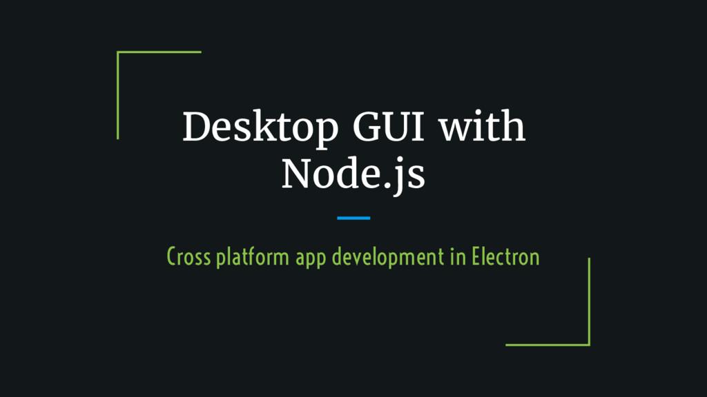 Desktop GUI with Node.js Cross platform app dev...