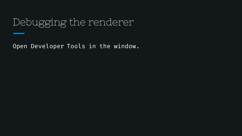Debugging the renderer Open Developer Tools in ...