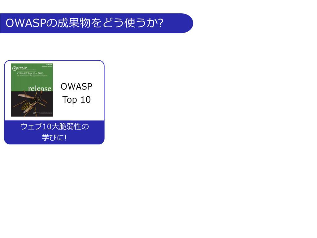 OWASPの成果物をどう使うか? OWASP Top 10 ウェブ10⼤脆弱性の 学びに!