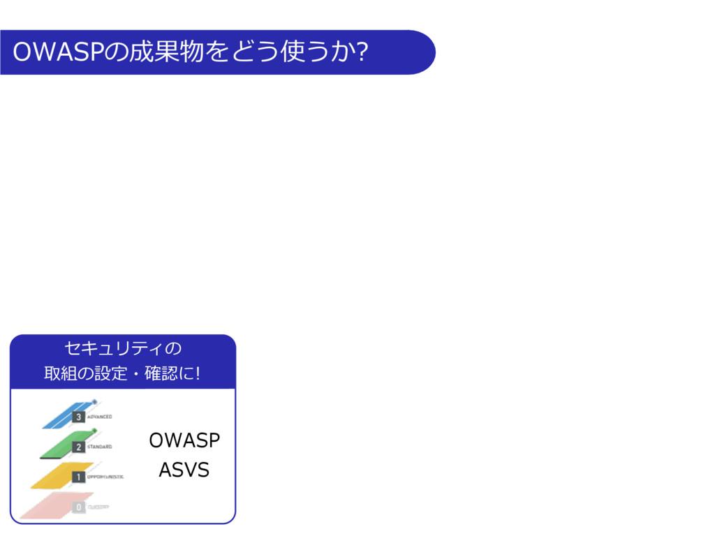 OWASPの成果物をどう使うか? OWASP ASVS セキュリティの 取組の設定・確認に!