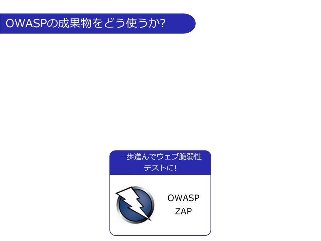 OWASPの成果物をどう使うか? ⼀歩進んでウェブ脆弱性 テストに! OWASP ZAP