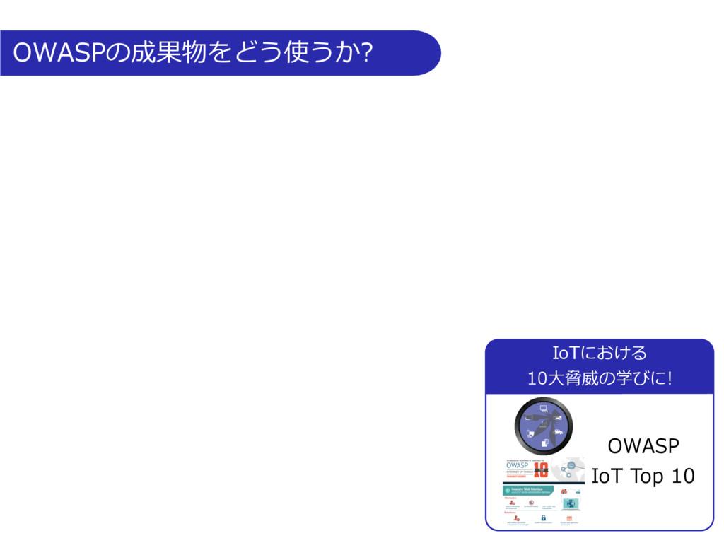 OWASPの成果物をどう使うか? IoTにおける 10⼤脅威の学びに! OWASP IoT T...