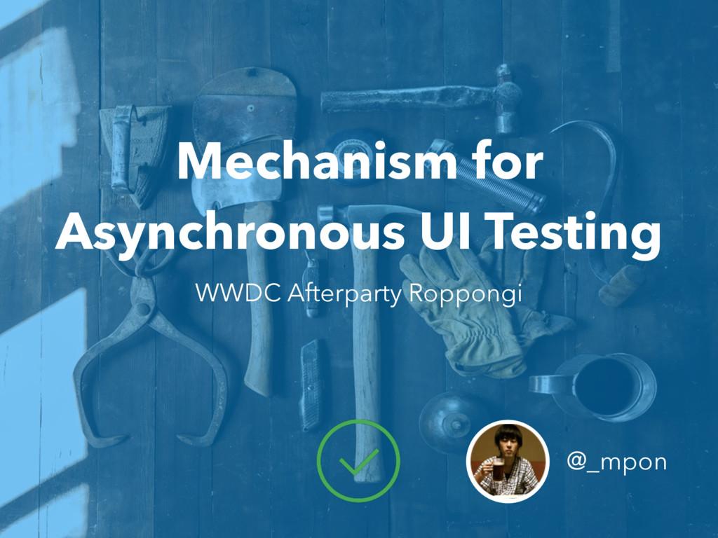 Mechanism for Asynchronous UI Testing @_mpon WW...