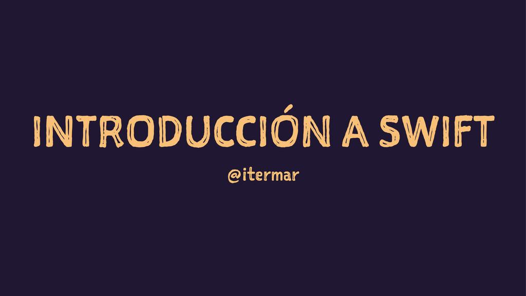 INTRODUCCIÓN A SWIFT @itermar
