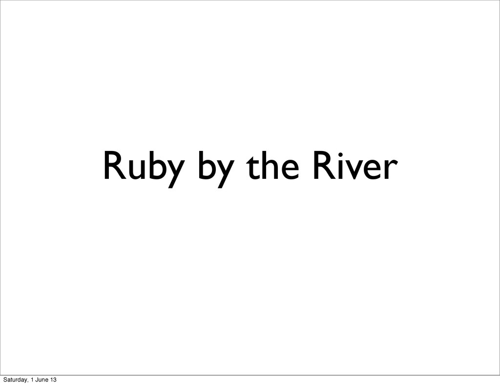 Ruby by the River Saturday, 1 June 13