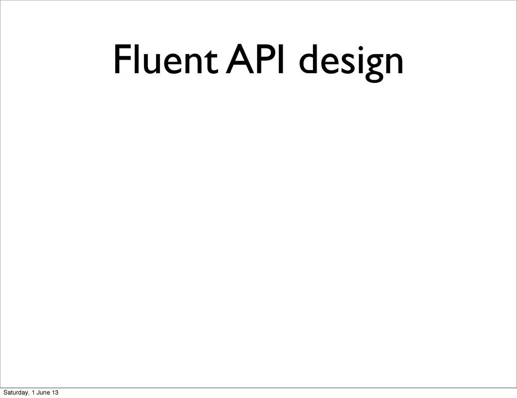 Fluent API design Saturday, 1 June 13