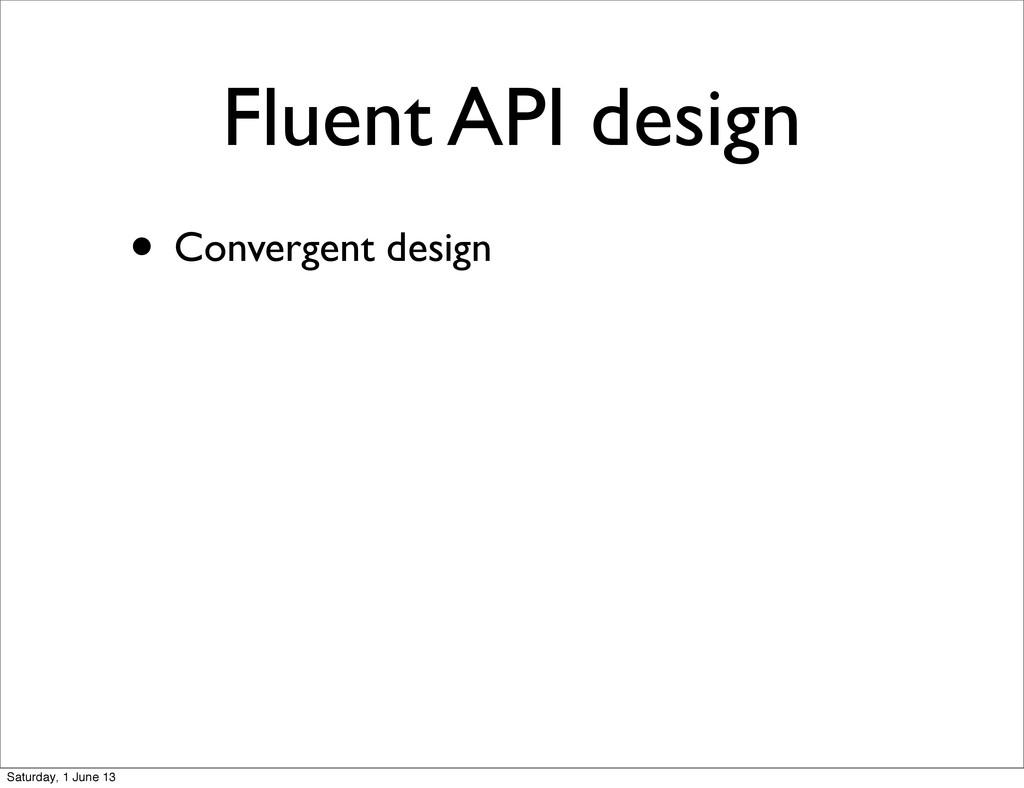 Fluent API design • Convergent design Saturday,...