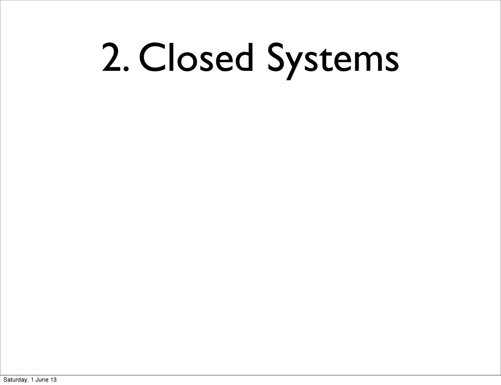 2. Closed Systems Saturday, 1 June 13