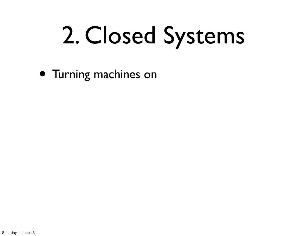 2. Closed Systems • Turning machines on Saturda...