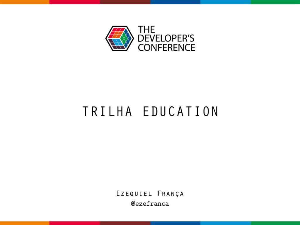 TRILHA EDUCATION Ezequiel França @ezefranca