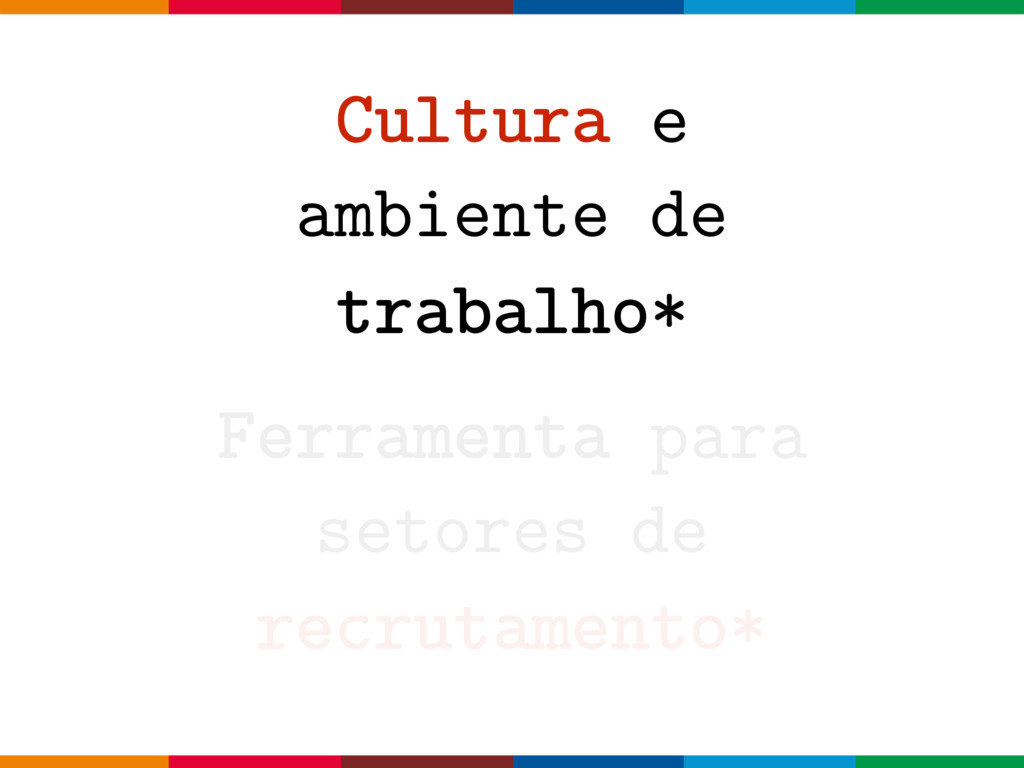 Cultura e ambiente de trabalho* Ferramenta para...
