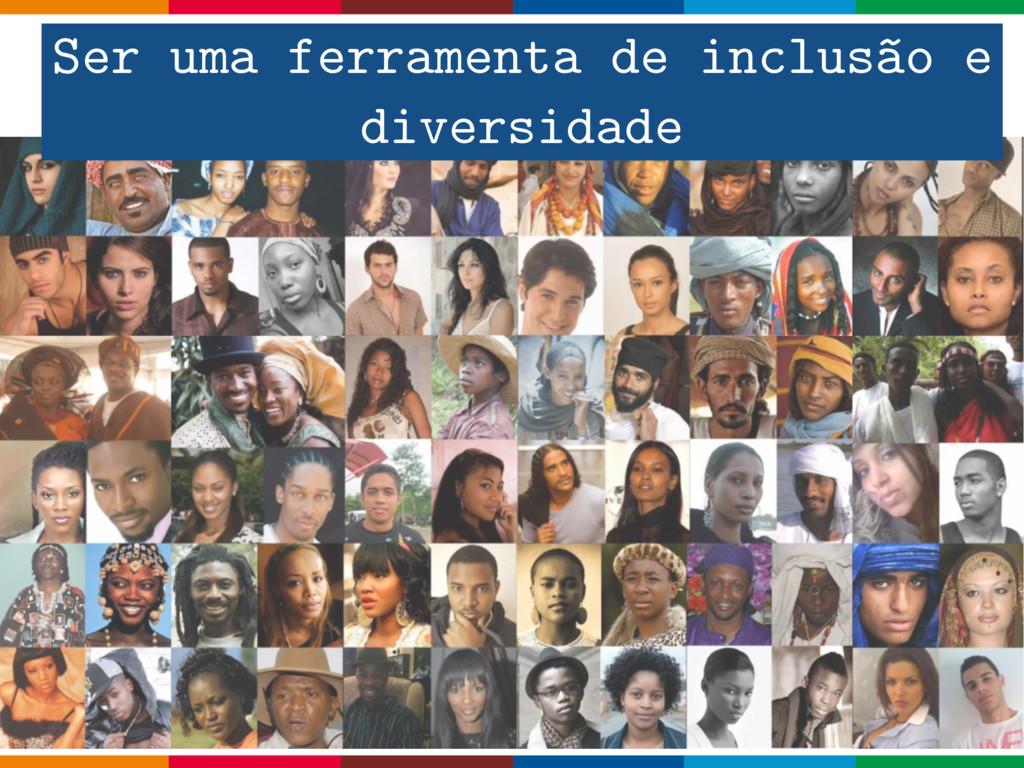 Ser uma ferramenta de inclusão e diversidade