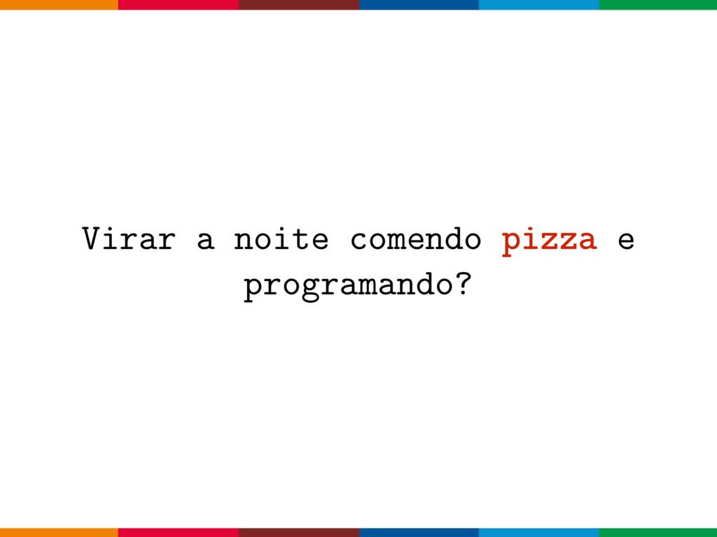 Virar a noite comendo pizza e programando?