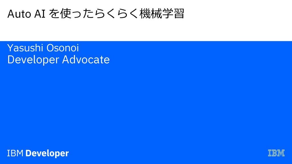 Auto AI を使ったらくらく機械学習 Yasushi Osonoi Developer A...