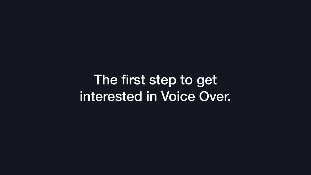 The first step to get interested in Voice Over.