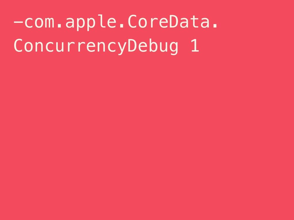 -com.apple.CoreData. ConcurrencyDebug 1
