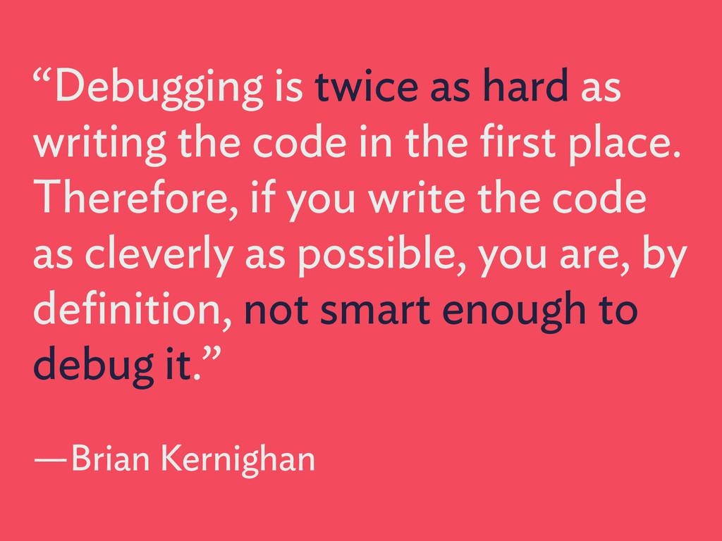 """Debugging is twice as hard as writing the code..."