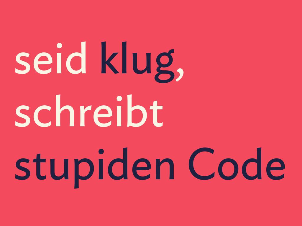 seid klug, schreibt stupiden Code