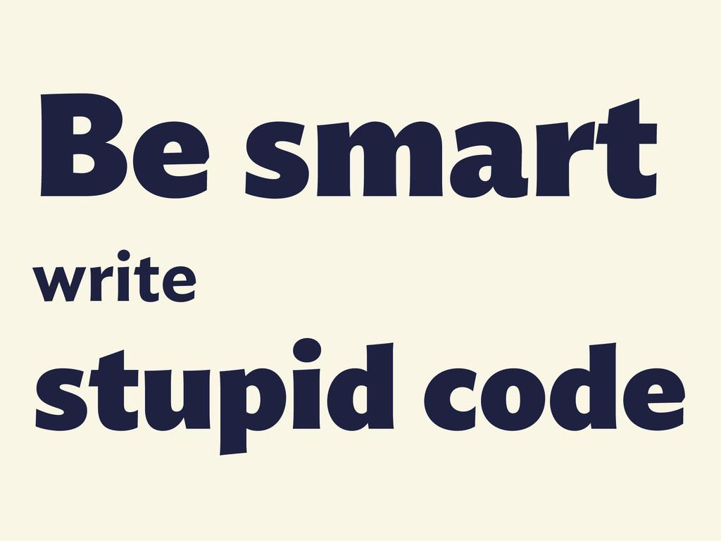 Be smart write stupid code