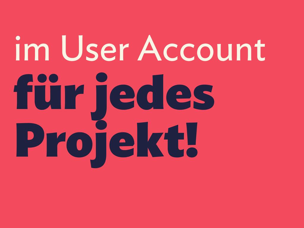 im User Account für jedes Projekt!