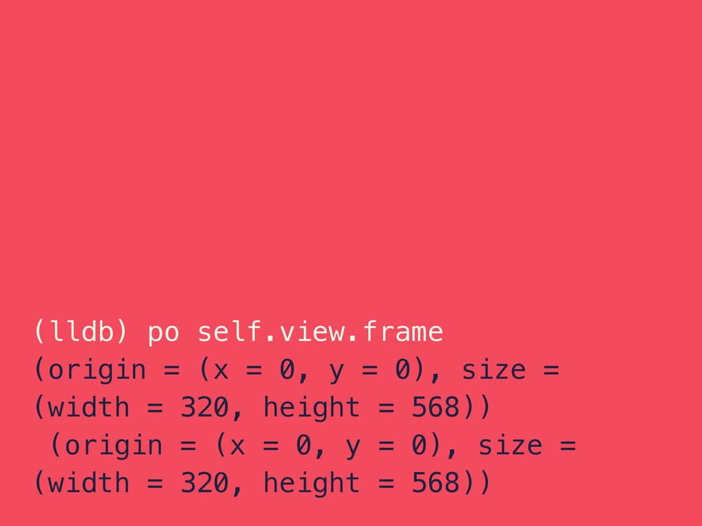 (lldb) po self.view.frame (origin = (x = 0, y =...