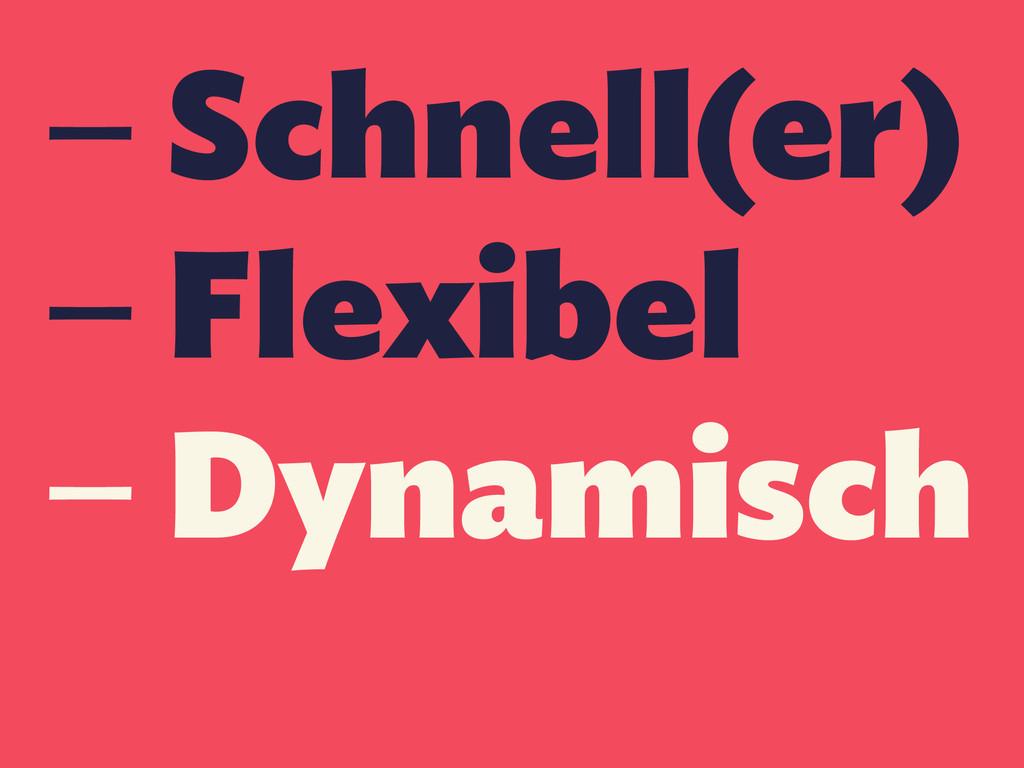 — Schnell(er) — Flexibel — Dynamisch