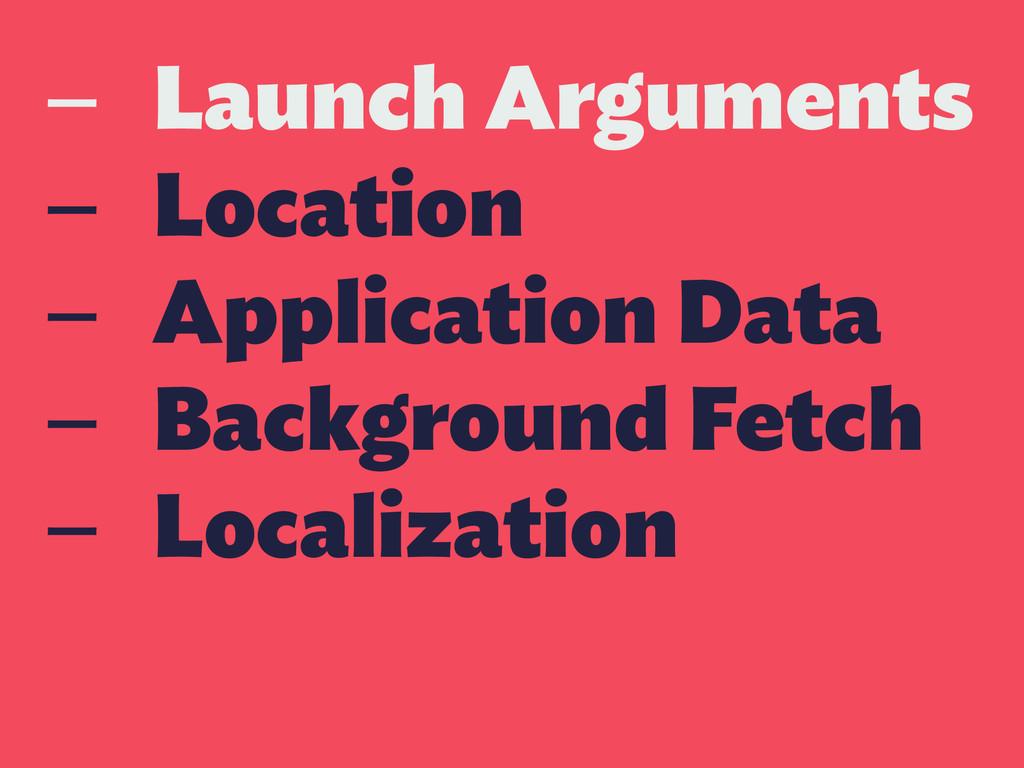 — Launch Arguments — Location — Application Dat...