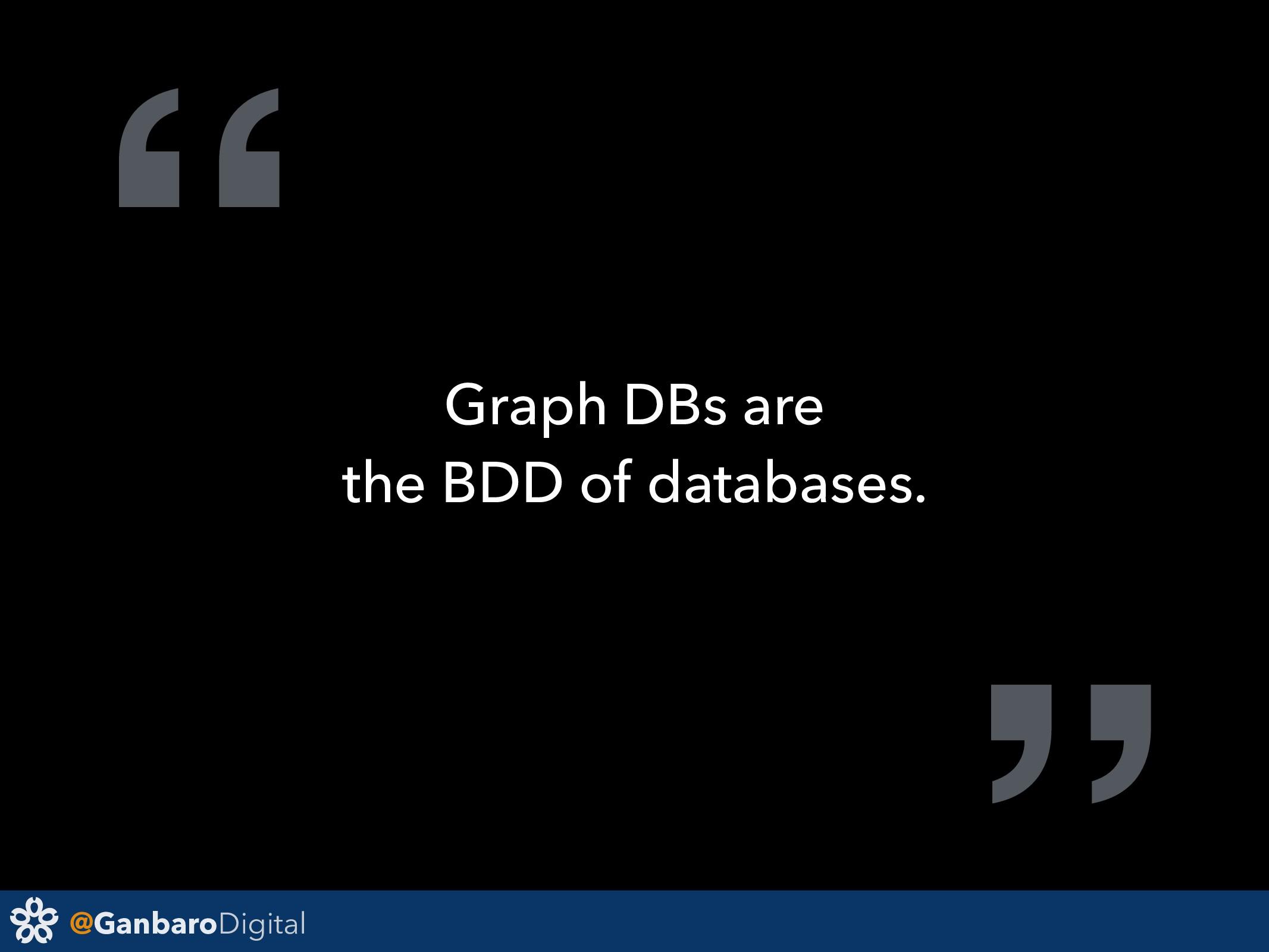 "@GanbaroDigital "" Graph DBs are the BDD of data..."